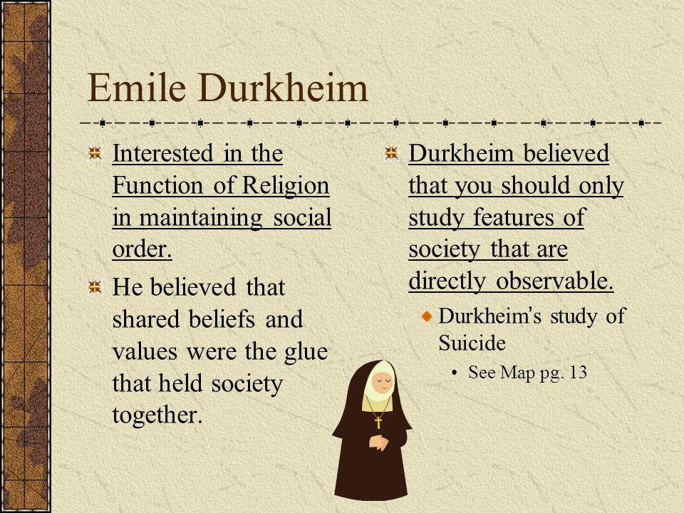 Emile Durkheim Interested in the Function of Religion in maintaining social order.