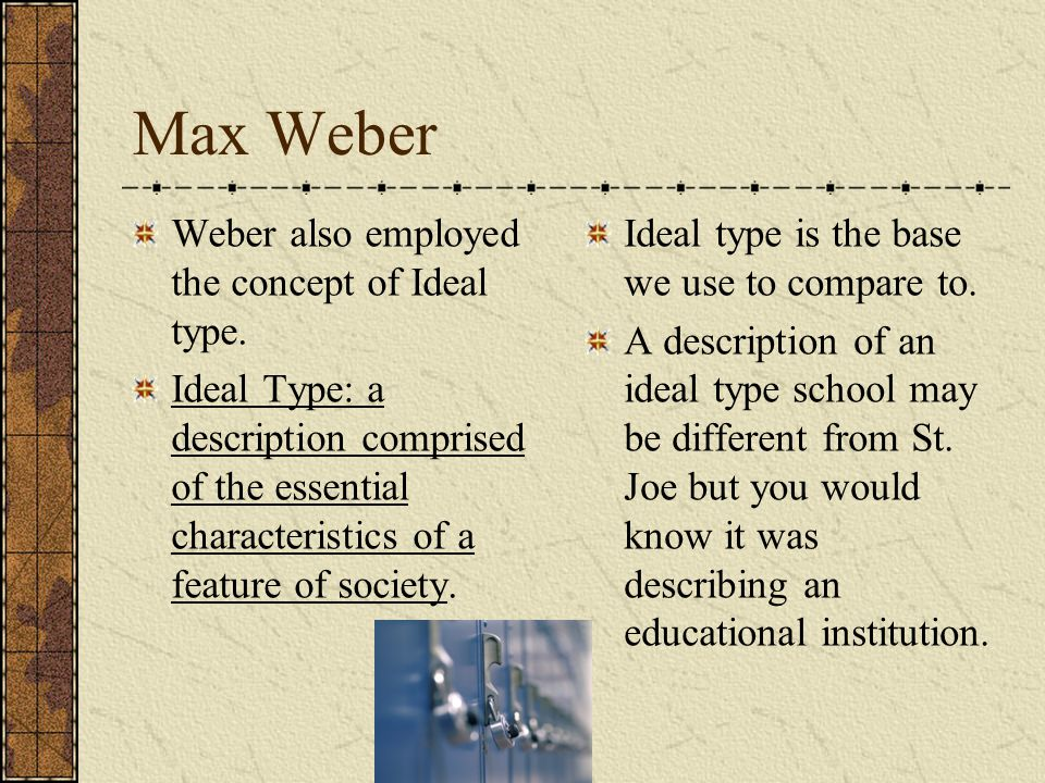 Max Weber Weber also employed the concept of Ideal type.