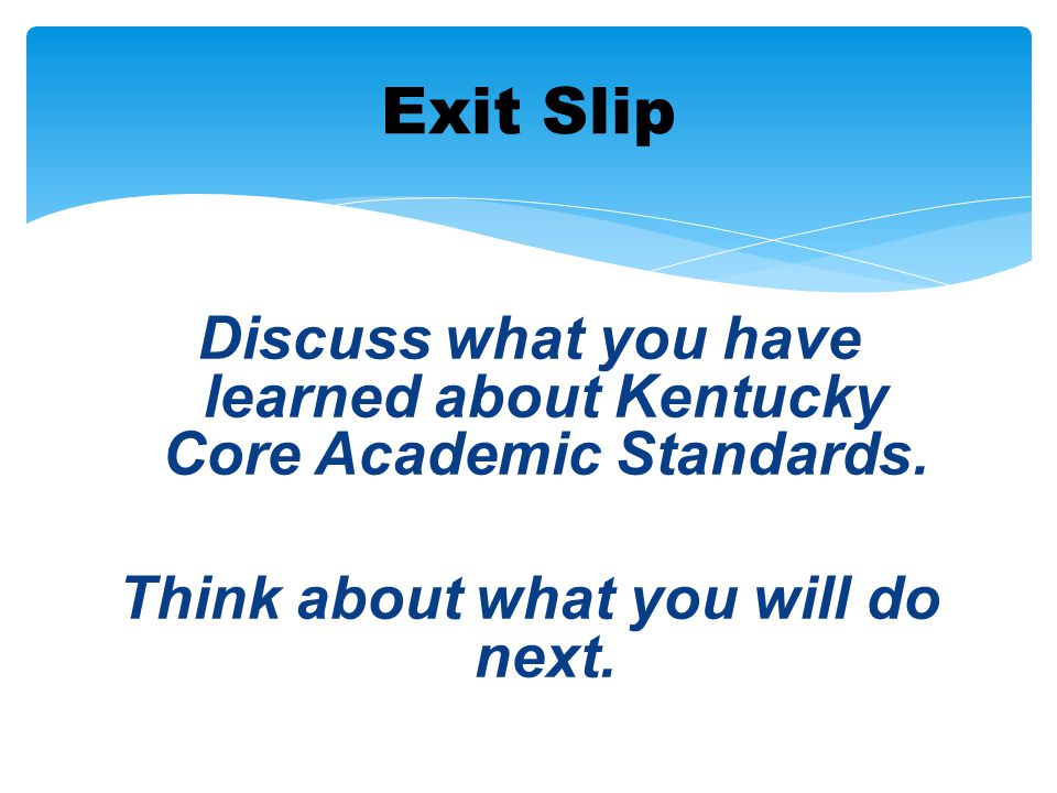 Exit Slip Discuss what you have learned about Kentucky Core Academic Standards.