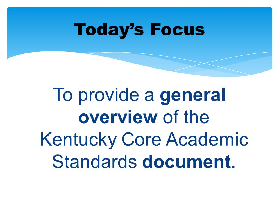 Today's Focus To provide a general overview of the Kentucky Core Academic Standards document.