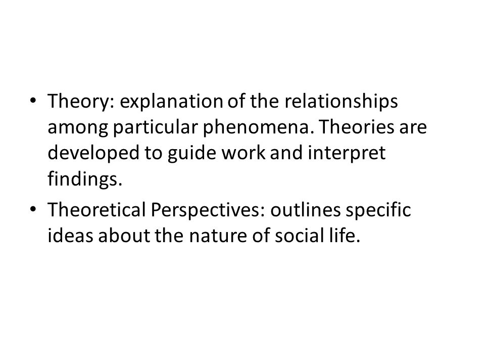 Theory: explanation of the relationships among particular phenomena