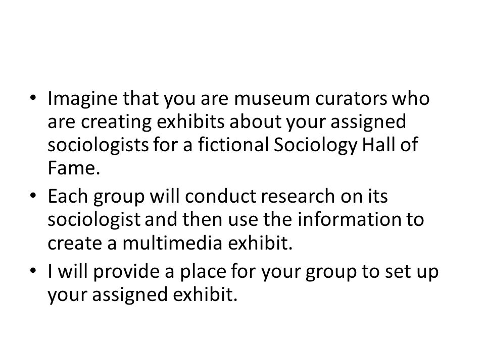 Imagine that you are museum curators who are creating exhibits about your assigned sociologists for a fictional Sociology Hall of Fame.