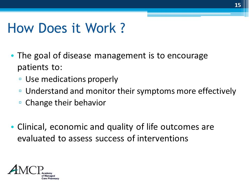 How Does it Work The goal of disease management is to encourage patients to: Use medications properly.