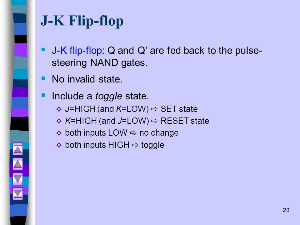 J-K Flip-flop J-K flip-flop: Q and Q are fed back to the pulse-steering NAND gates. No invalid state.