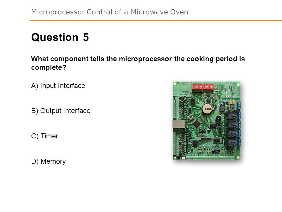 Question 5. What component tells the microprocessor the cooking period is complete A) Input Interface.
