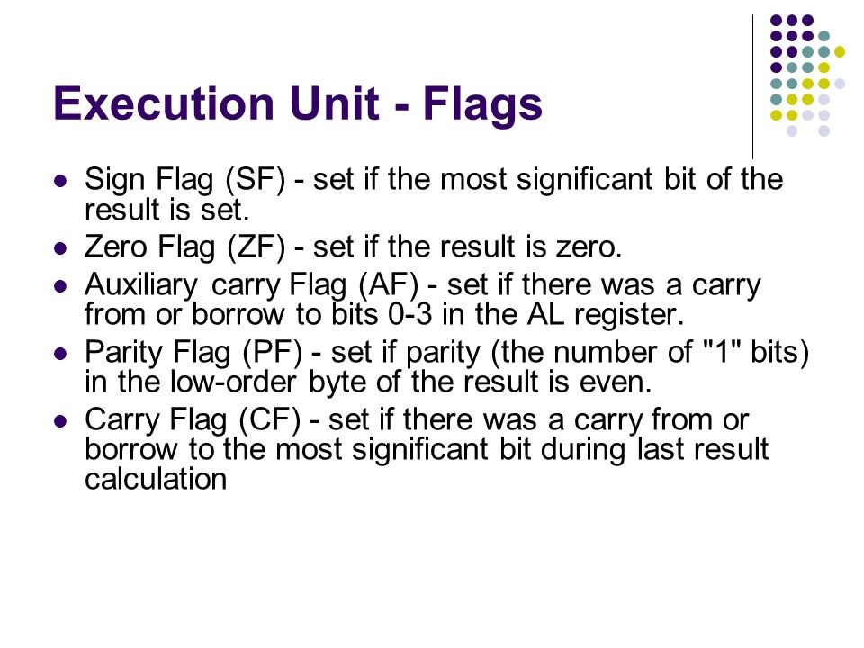 Execution Unit - Flags Sign Flag (SF) - set if the most significant bit of the result is set. Zero Flag (ZF) - set if the result is zero.