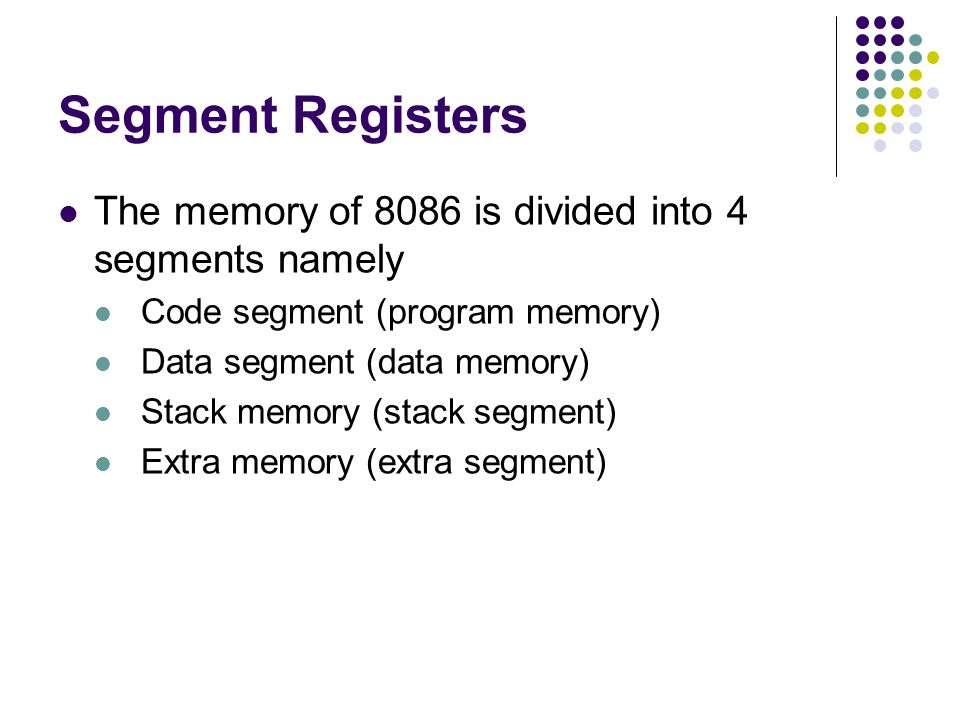 Segment Registers The memory of 8086 is divided into 4 segments namely