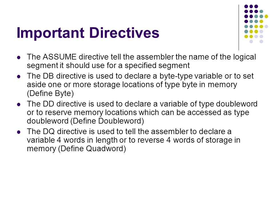 Important Directives The ASSUME directive tell the assembler the name of the logical segment it should use for a specified segment.