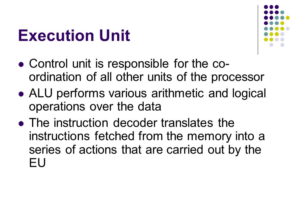 Execution Unit Control unit is responsible for the co-ordination of all other units of the processor.