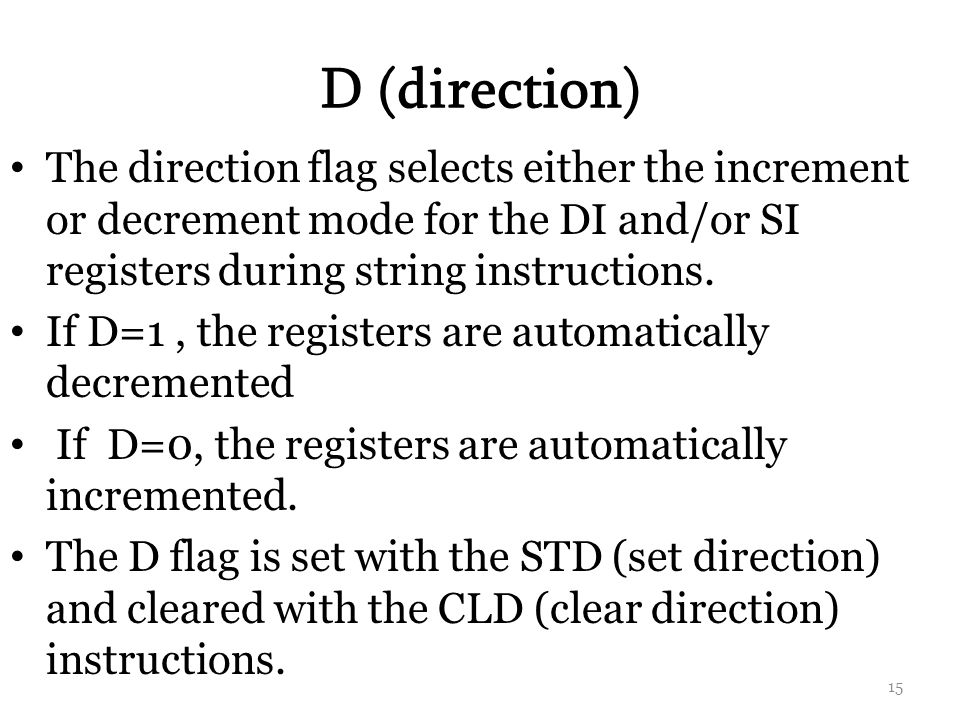 D (direction) The direction flag selects either the increment or decrement mode for the DI and/or SI registers during string instructions.