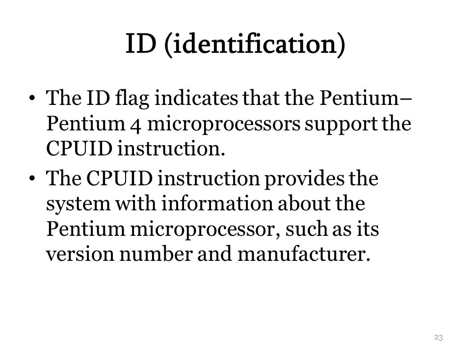 ID (identification) The ID flag indicates that the Pentium–Pentium 4 microprocessors support the CPUID instruction.
