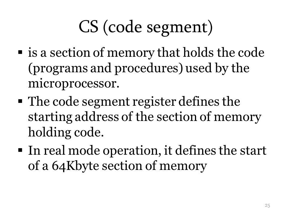 CS (code segment) is a section of memory that holds the code (programs and procedures) used by the microprocessor.