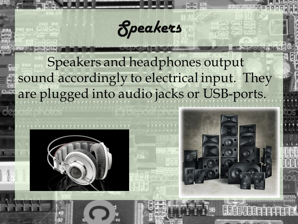 Speakers Speakers and headphones output sound accordingly to electrical input.