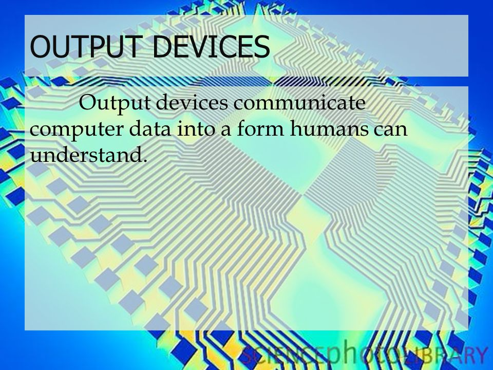 OUTPUT DEVICES Output devices communicate computer data into a form humans can understand.