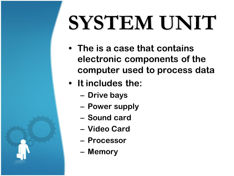 SYSTEM UNIT The is a case that contains electronic components of the computer used to process data.