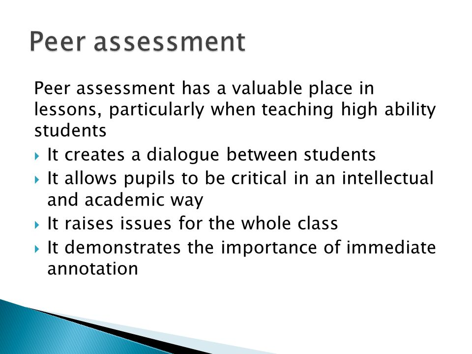 Peer assessment Peer assessment has a valuable place in lessons, particularly when teaching high ability students.