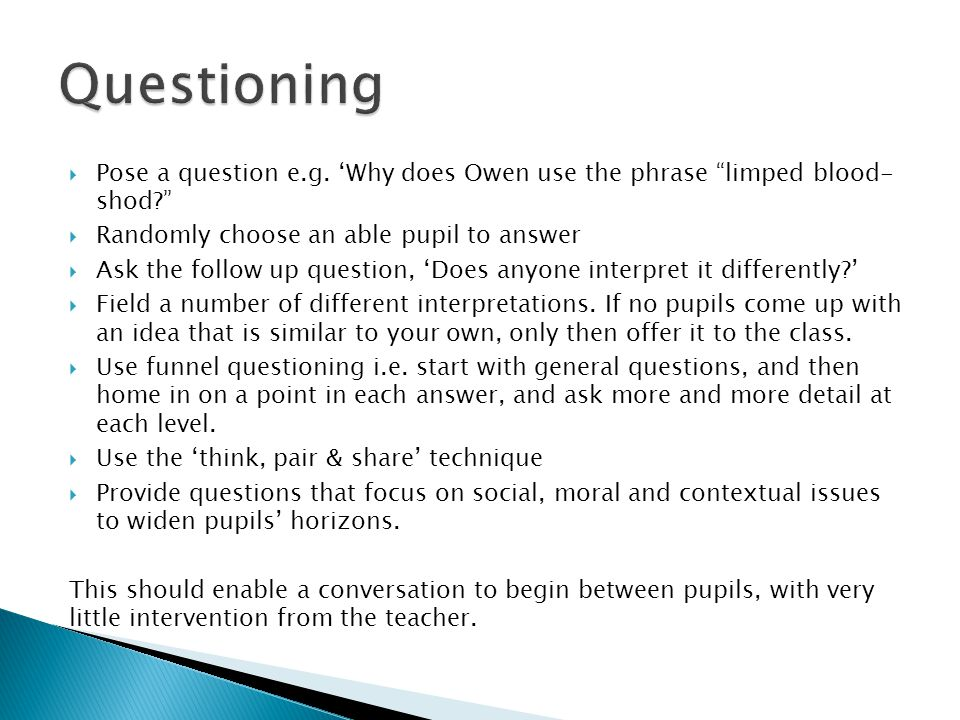 Questioning Pose a question e.g. 'Why does Owen use the phrase limped blood- shod Randomly choose an able pupil to answer.