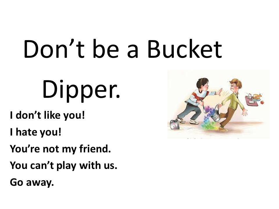 Don't be a Bucket Dipper. I don't like you! I hate you!