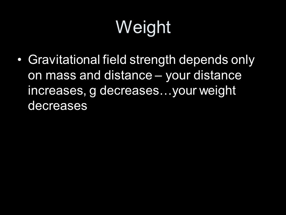 Weight Gravitational field strength depends only on mass and distance – your distance increases, g decreases…your weight decreases.