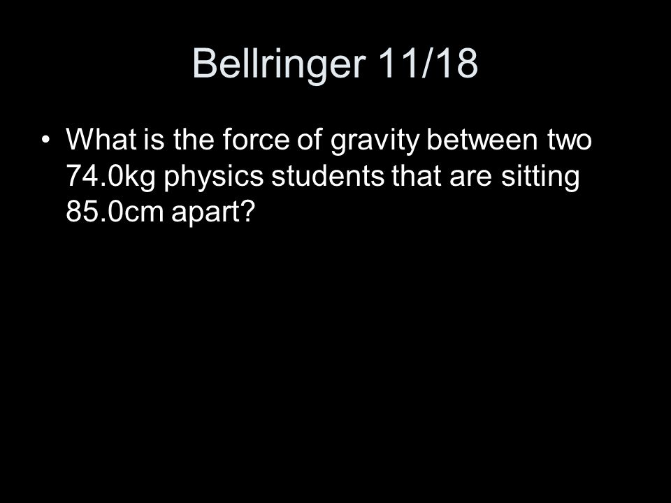 Bellringer 11/18 What is the force of gravity between two 74.0kg physics students that are sitting 85.0cm apart