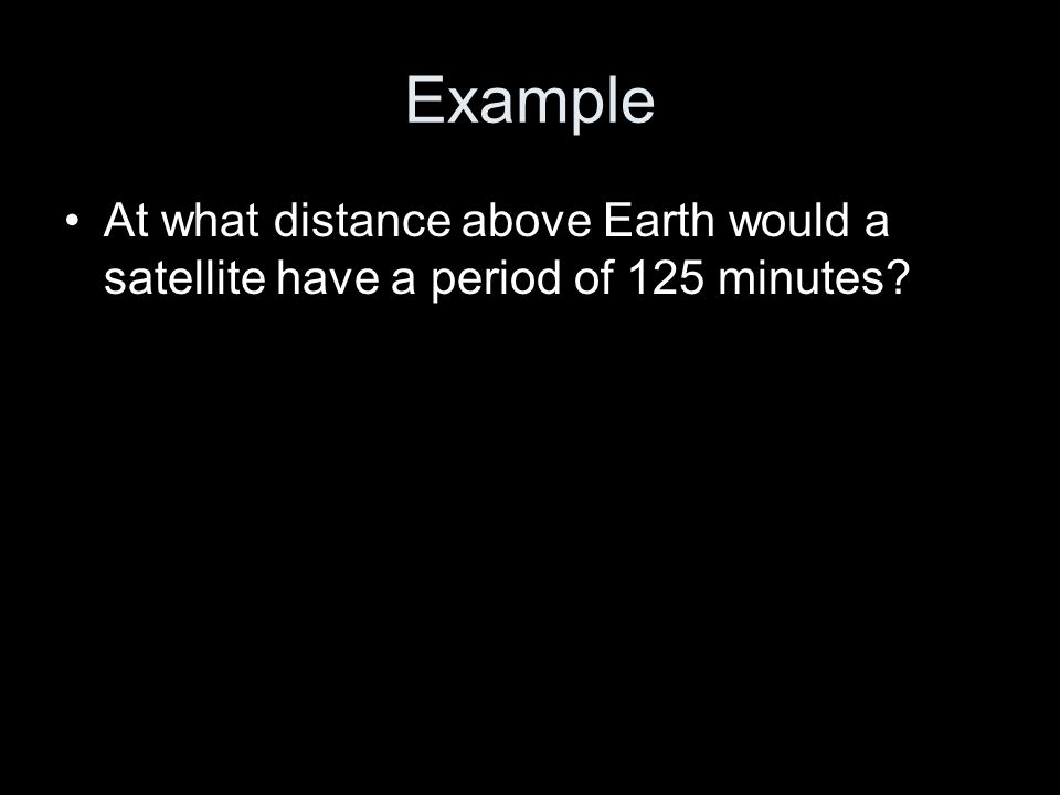Example At what distance above Earth would a satellite have a period of 125 minutes