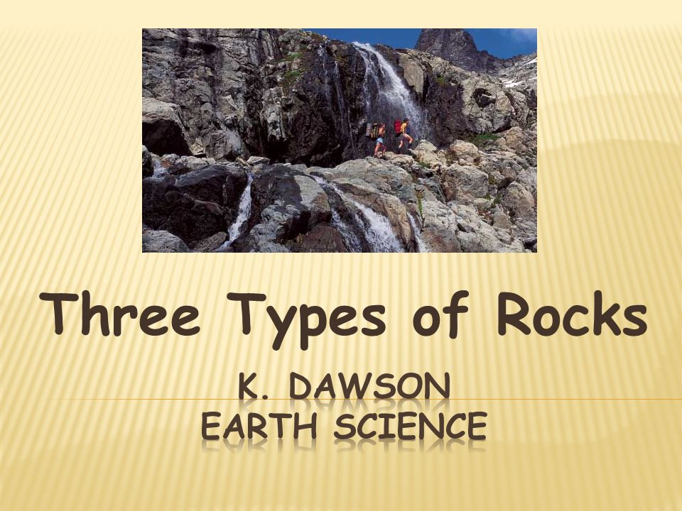 Three Types of Rocks K. Dawson Earth Science