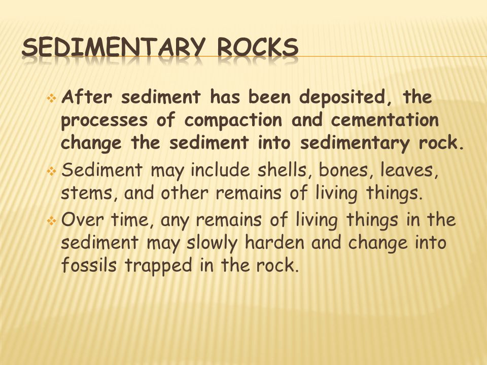 Sedimentary rocks After sediment has been deposited, the processes of compaction and cementation change the sediment into sedimentary rock.