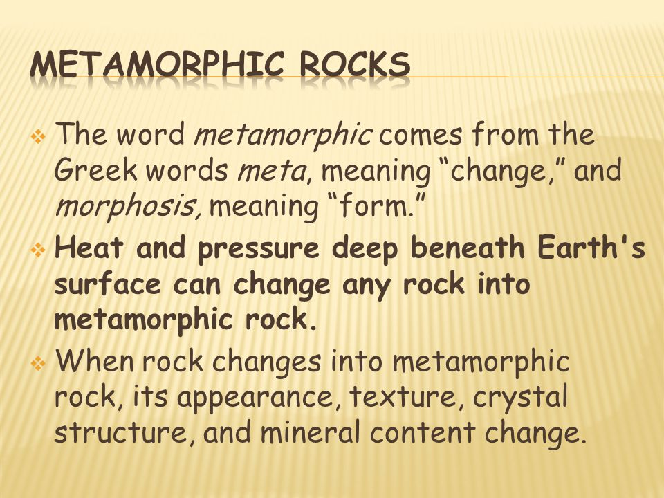 Metamorphic rocks The word metamorphic comes from the Greek words meta, meaning change, and morphosis, meaning form.