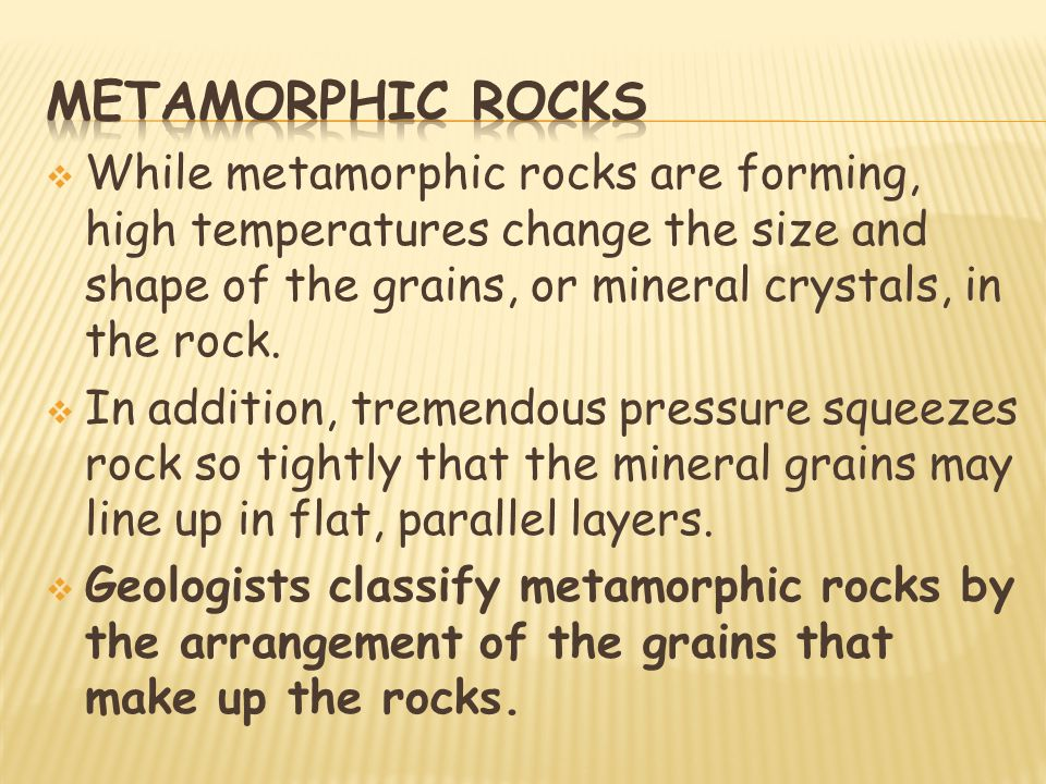 Metamorphic rocks While metamorphic rocks are forming, high temperatures change the size and shape of the grains, or mineral crystals, in the rock.