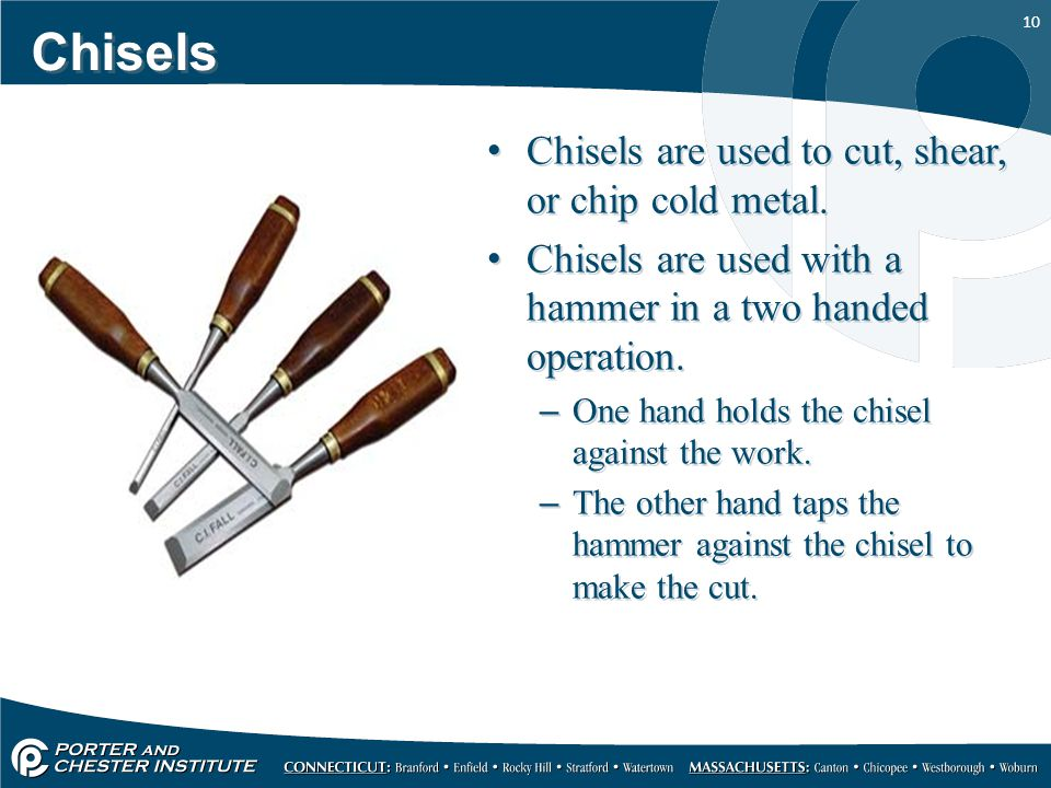 Chisels Chisels are used to cut, shear, or chip cold metal.
