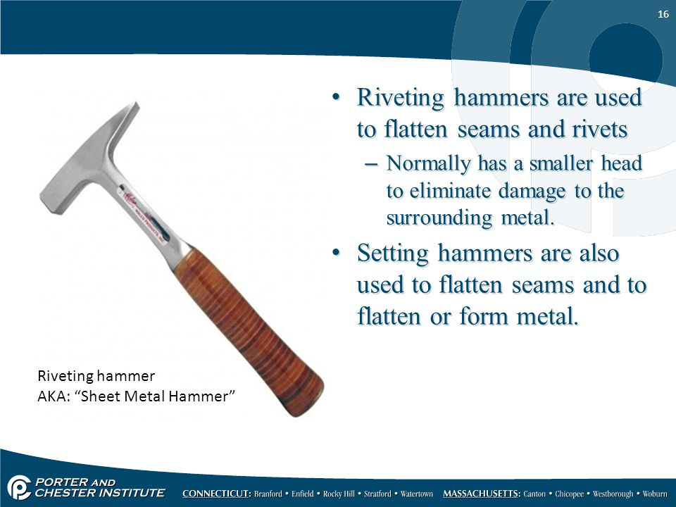 Riveting hammers are used to flatten seams and rivets