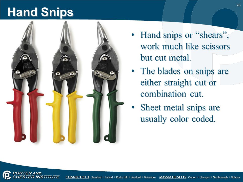 Hand Snips Hand snips or shears , work much like scissors but cut metal. The blades on snips are either straight cut or combination cut.