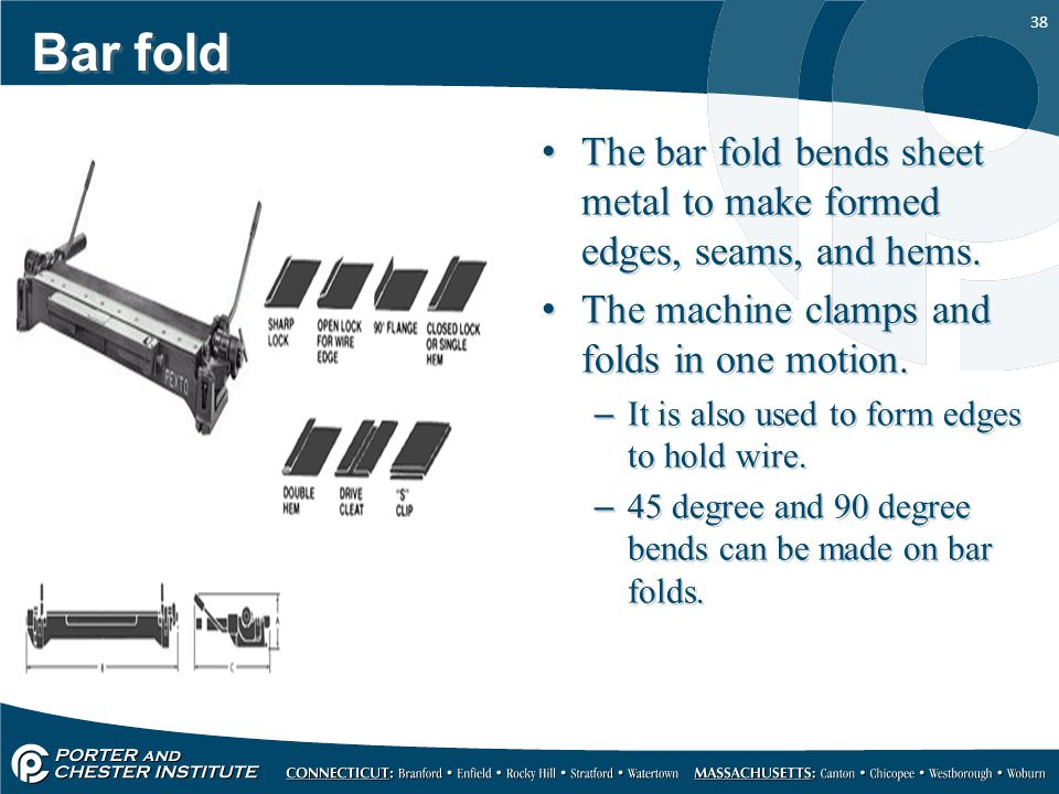 Bar fold The bar fold bends sheet metal to make formed edges, seams, and hems. The machine clamps and folds in one motion.