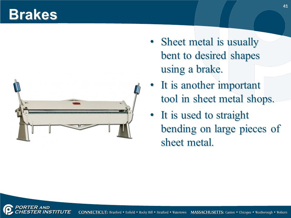 Brakes Sheet metal is usually bent to desired shapes using a brake.