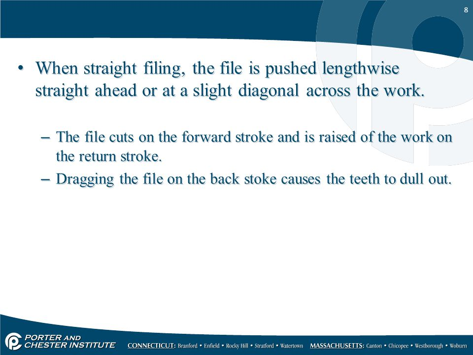 When straight filing, the file is pushed lengthwise straight ahead or at a slight diagonal across the work.