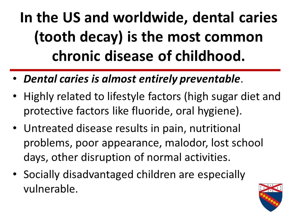 In the US and worldwide, dental caries (tooth decay) is the most common chronic disease of childhood.
