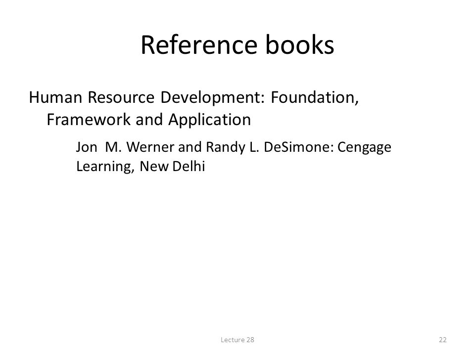 Reference books Human Resource Development: Foundation, Framework and Application Jon M. Werner and Randy L. DeSimone: Cengage Learning, New Delhi