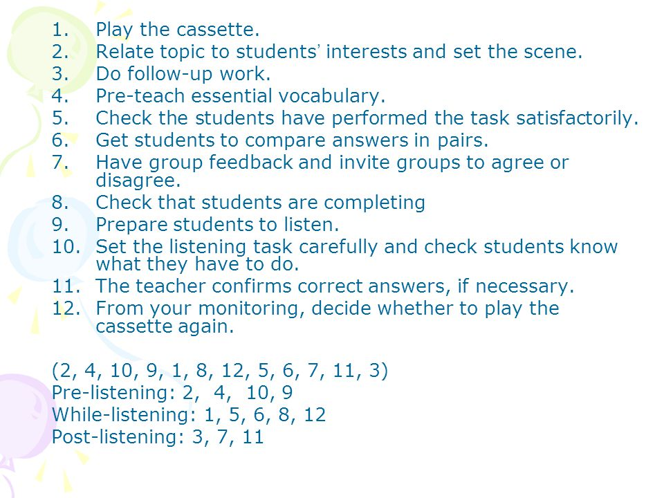 Play the cassette. Relate topic to students' interests and set the scene. Do follow-up work. Pre-teach essential vocabulary.