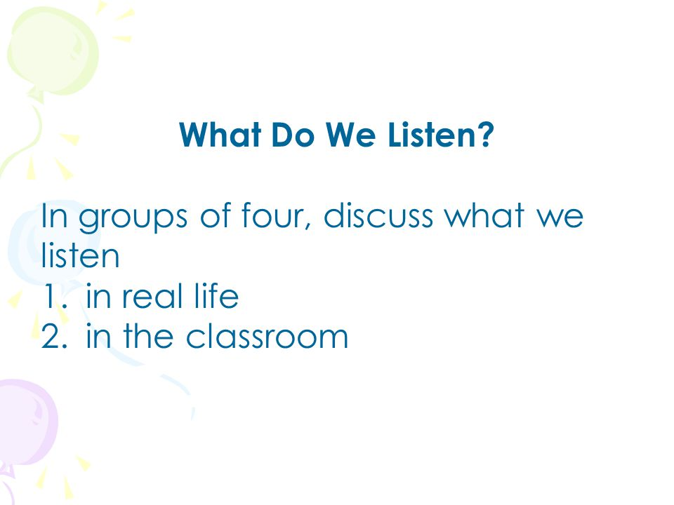 What Do We Listen In groups of four, discuss what we listen in real life in the classroom