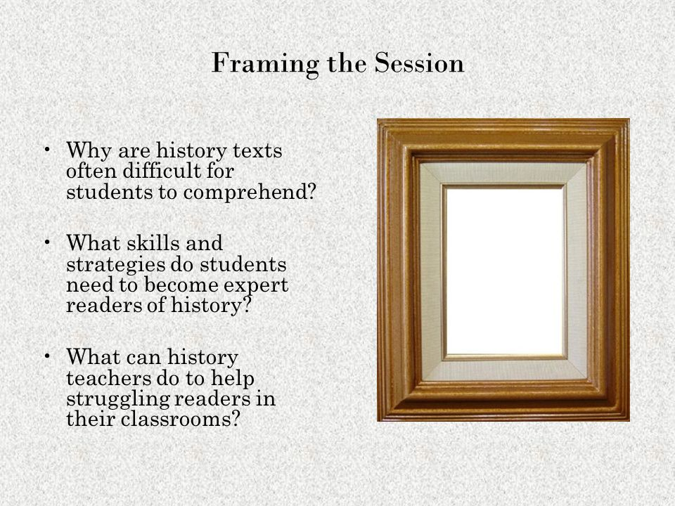 Framing the Session Why are history texts often difficult for students to comprehend
