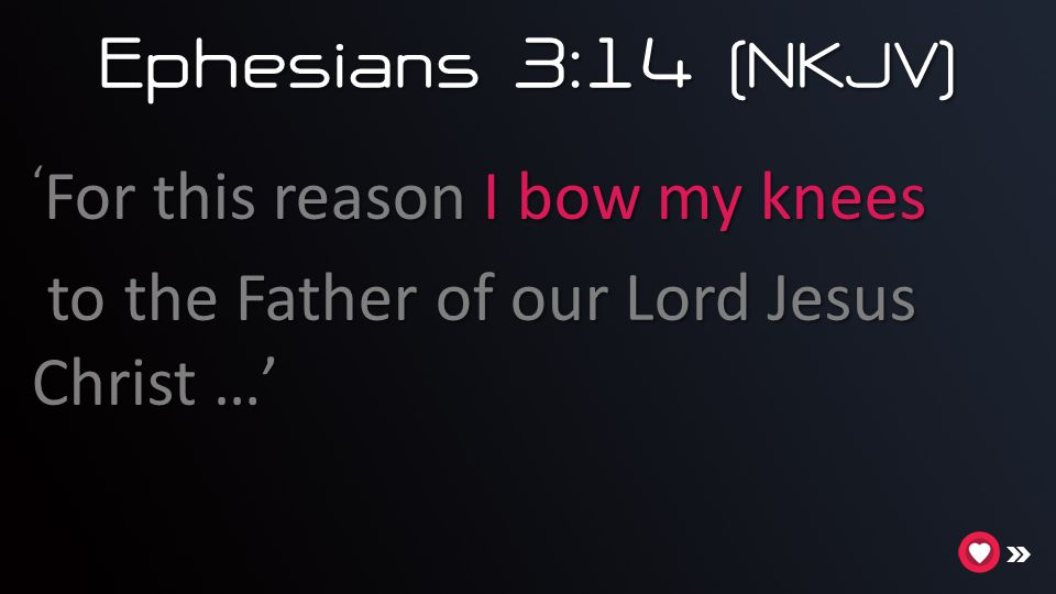 Ephesians 3:14 (NKJV) 'For this reason I bow my knees to the Father of our Lord Jesus Christ …'