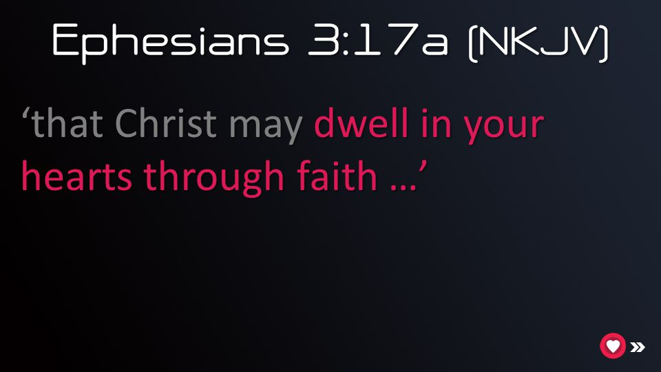 Ephesians 3:17a (NKJV) 'that Christ may dwell in your hearts through faith …'
