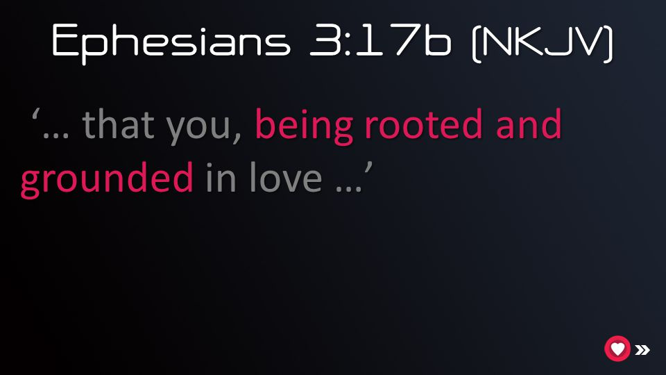 Ephesians 3:17b (NKJV) '… that you, being rooted and grounded in love …'