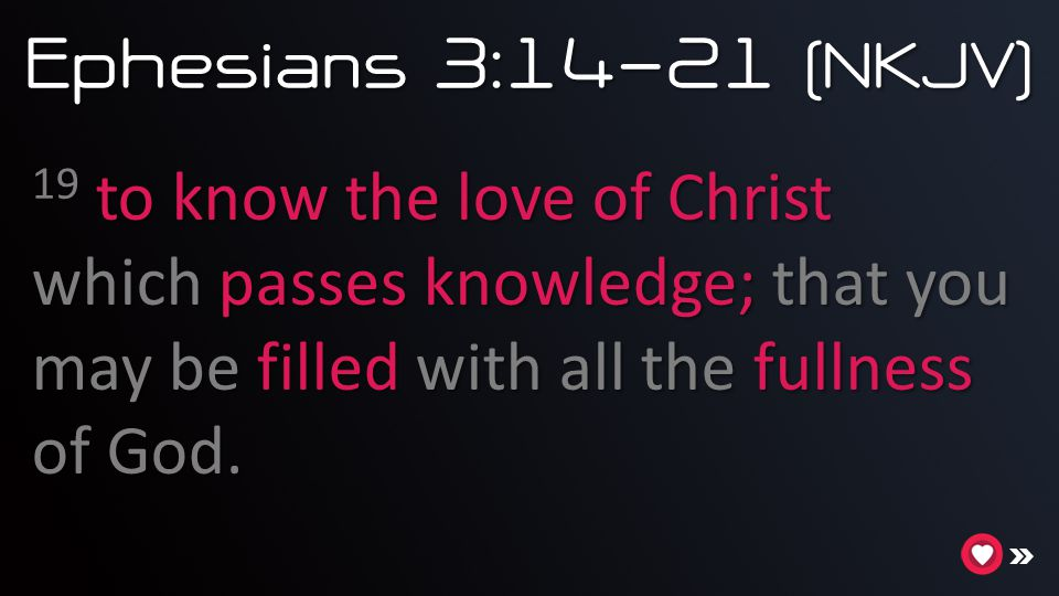 Ephesians 3:14-21 (NKJV) 19 to know the love of Christ which passes knowledge; that you may be filled with all the fullness of God.