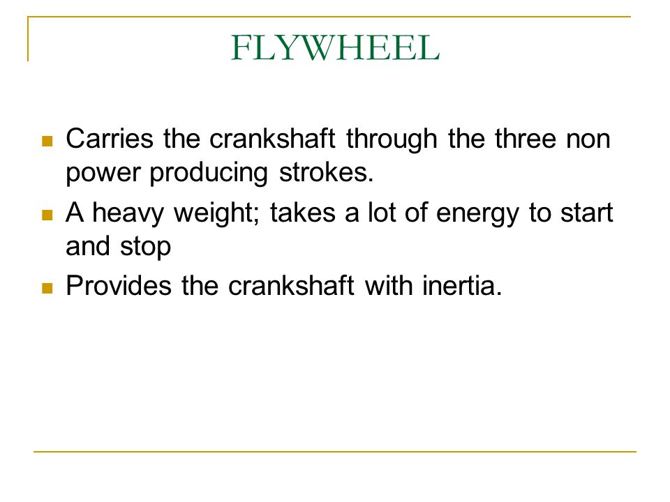 FLYWHEEL Carries the crankshaft through the three non power producing strokes. A heavy weight; takes a lot of energy to start and stop.