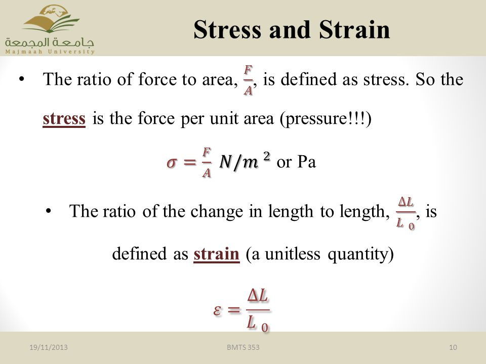 Stress and Strain The ratio of force to area, 𝐹 𝐴 , is defined as stress. So the stress is the force per unit area (pressure!!!)