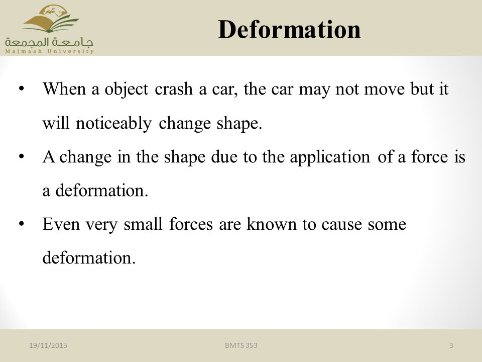 Deformation When a object crash a car, the car may not move but it will noticeably change shape.