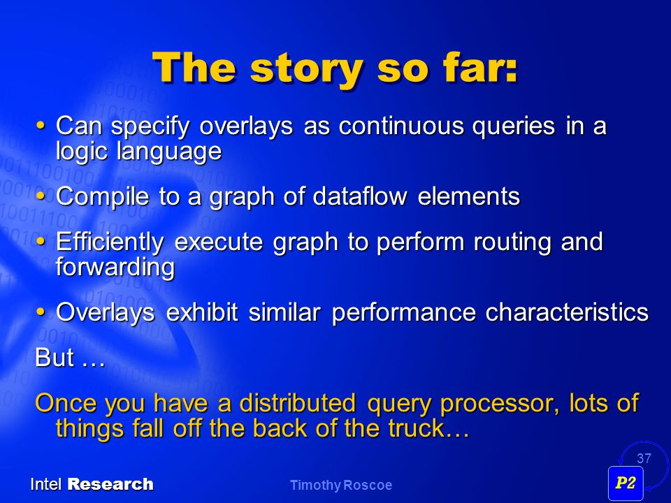 The story so far: Can specify overlays as continuous queries in a logic language. Compile to a graph of dataflow elements.