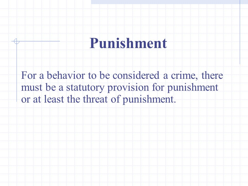 Punishment For a behavior to be considered a crime, there must be a statutory provision for punishment or at least the threat of punishment.