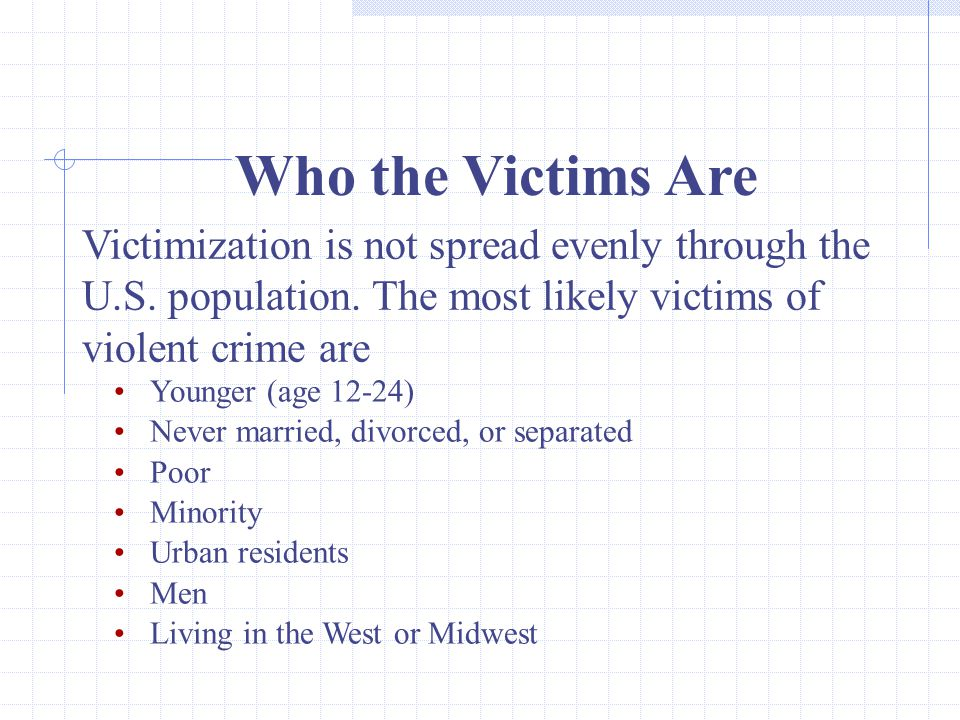 Who the Victims Are Victimization is not spread evenly through the U.S. population. The most likely victims of violent crime are.